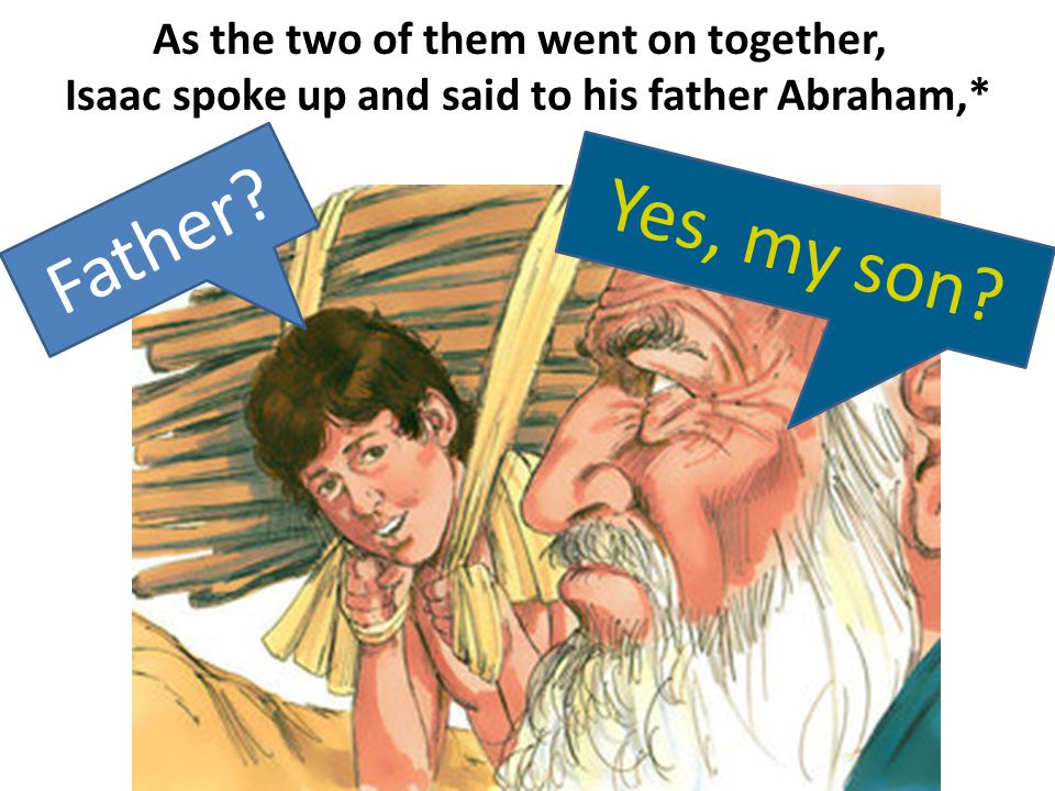 As the two of them went on together, Isaac spoke up and said to his father Abraham,* F a t h e r .