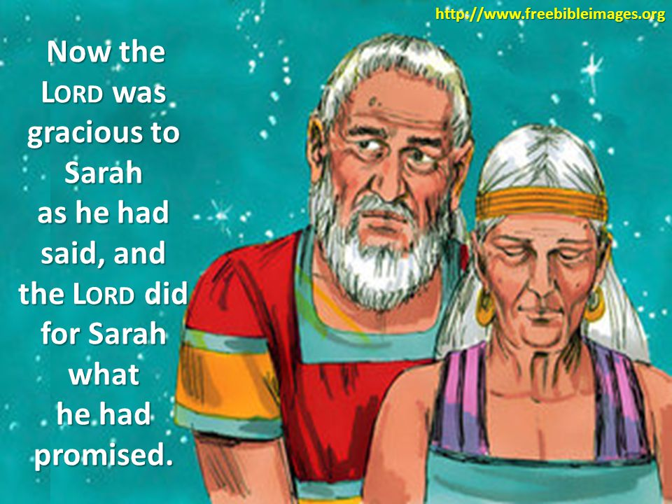 Now the L ORD was gracious to Sarah as he had said, and the L ORD did for Sarah what he had promised.