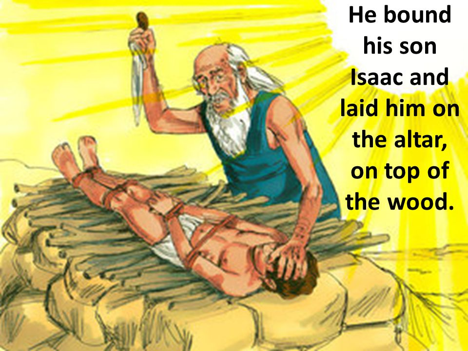 He bound his son Isaac and laid him on the altar, on top of the wood.