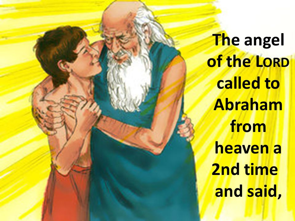 The angel of the L ORD called to Abraham from heaven a 2nd time and said,