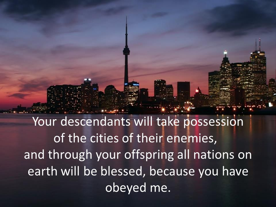 Your descendants will take possession of the cities of their enemies, and through your offspring all nations on earth will be blessed, because you have obeyed me.