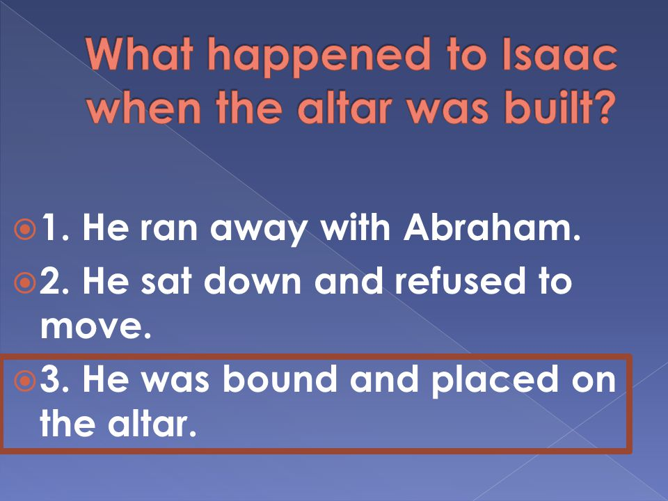  1. He ran away with Abraham.  2. He sat down and refused to move.
