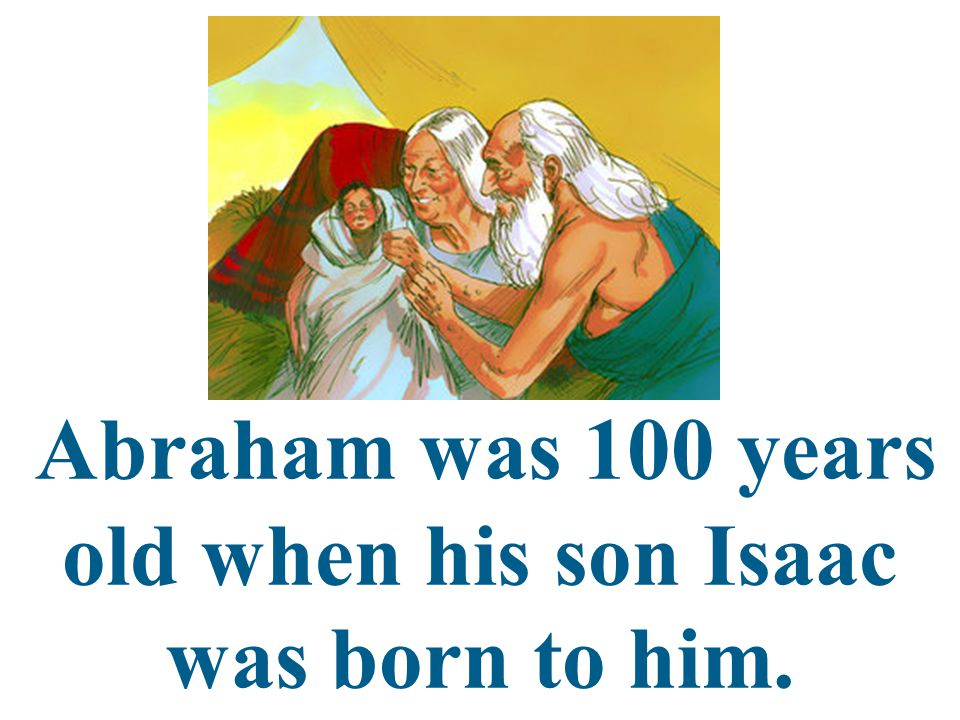 Abraham was 100 years old when his son Isaac was born to him.