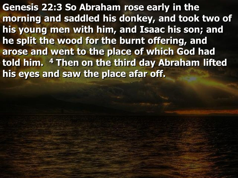 Genesis 22:3 So Abraham rose early in the morning and saddled his donkey, and took two of his young men with him, and Isaac his son; and he split the wood for the burnt offering, and arose and went to the place of which God had told him.