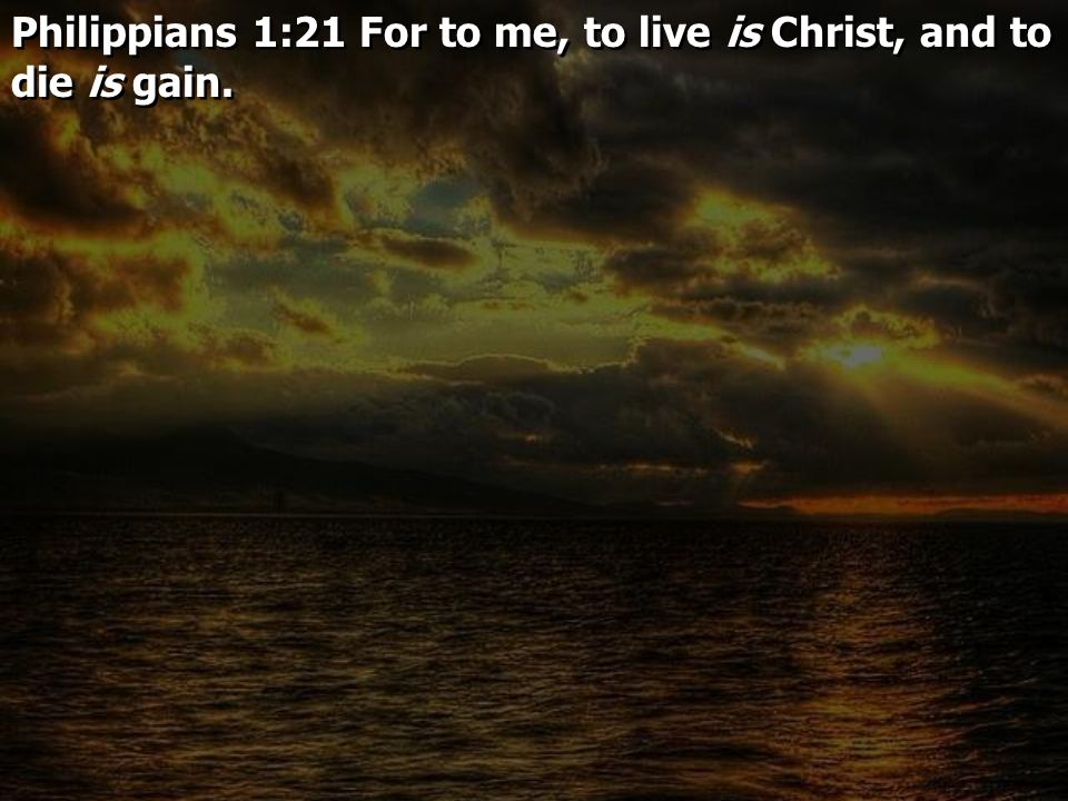 Philippians 1:21 For to me, to live is Christ, and to die is gain.