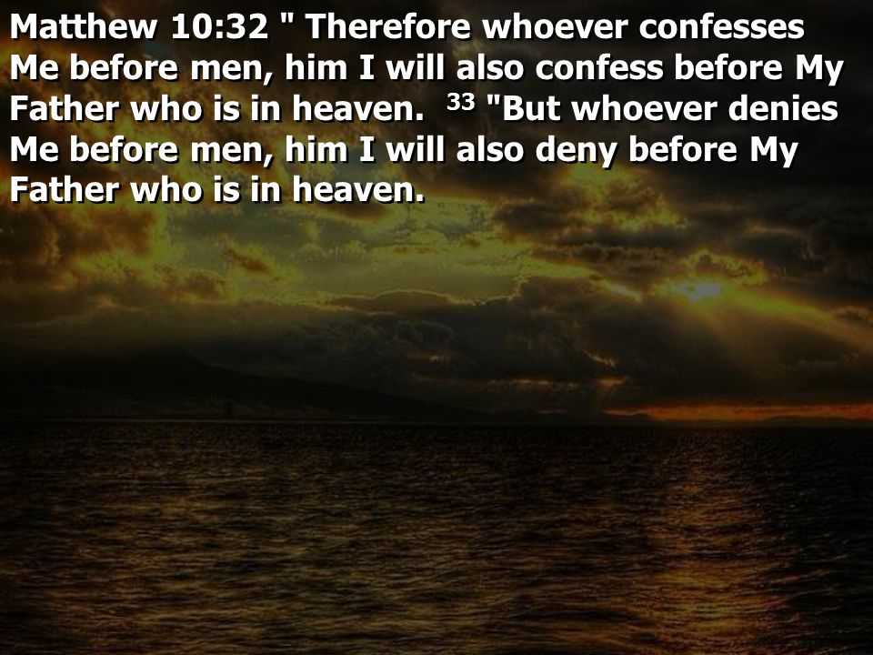 Matthew 10:32 Therefore whoever confesses Me before men, him I will also confess before My Father who is in heaven.