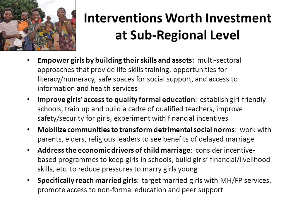 Empower girls by building their skills and assets: multi-sectoral approaches that provide life skills training, opportunities for literacy/numeracy, safe spaces for social support, and access to information and health services Improve girls' access to quality formal education: establish girl-friendly schools, train up and build a cadre of qualified teachers, improve safety/security for girls, experiment with financial incentives Mobilize communities to transform detrimental social norms: work with parents, elders, religious leaders to see benefits of delayed marriage Address the economic drivers of child marriage: consider incentive- based programmes to keep girls in schools, build girls' financial/livelihood skills, etc.