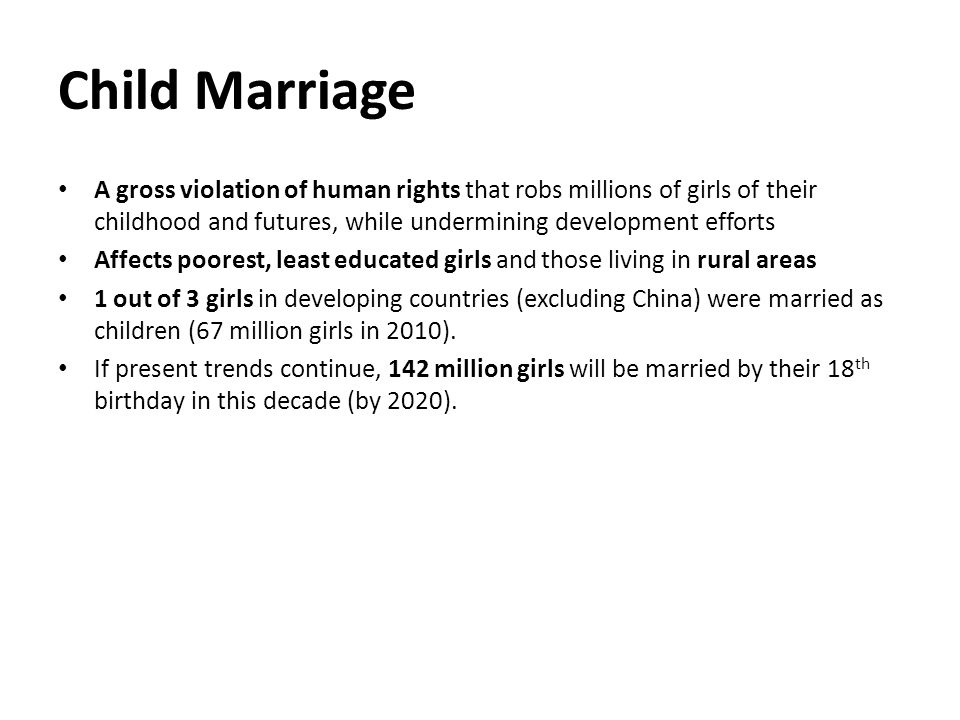 A gross violation of human rights that robs millions of girls of their childhood and futures, while undermining development efforts Affects poorest, least educated girls and those living in rural areas 1 out of 3 girls in developing countries (excluding China) were married as children (67 million girls in 2010).