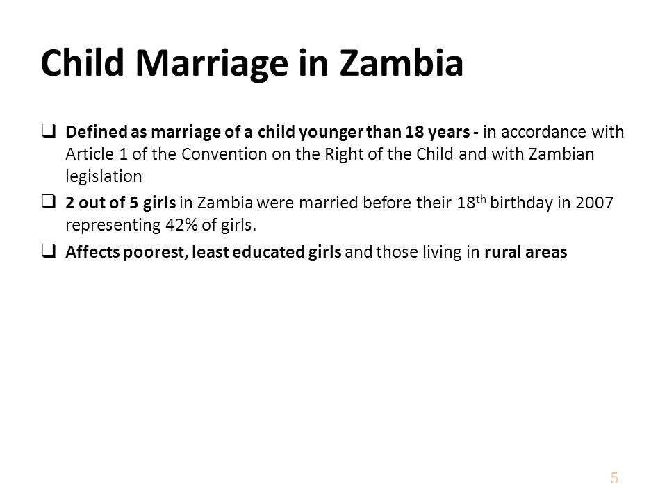  Defined as marriage of a child younger than 18 years - in accordance with Article 1 of the Convention on the Right of the Child and with Zambian legislation  2 out of 5 girls in Zambia were married before their 18 th birthday in 2007 representing 42% of girls.