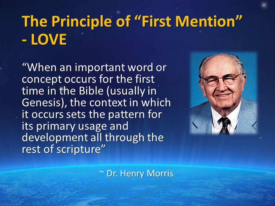 The Principle of First Mention - LOVE When an important word or concept occurs for the first time in the Bible (usually in Genesis), the context in which it occurs sets the pattern for its primary usage and development all through the rest of scripture ~ Dr.