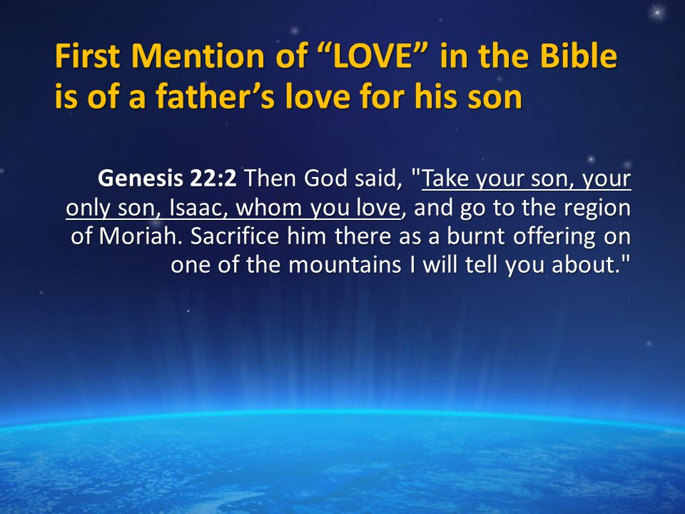 First Mention of LOVE in the Bible is of a father's love for his son Genesis 22:2 Then God said, Take your son, your only son, Isaac, whom you love, and go to the region of Moriah.