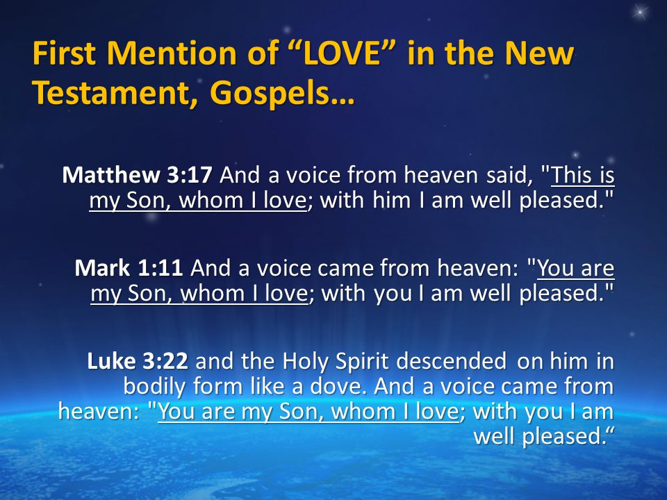 First Mention of LOVE in the New Testament, Gospels… Matthew 3:17 And a voice from heaven said, This is my Son, whom I love; with him I am well pleased. Mark 1:11 And a voice came from heaven: You are my Son, whom I love; with you I am well pleased. Luke 3:22 and the Holy Spirit descended on him in bodily form like a dove.
