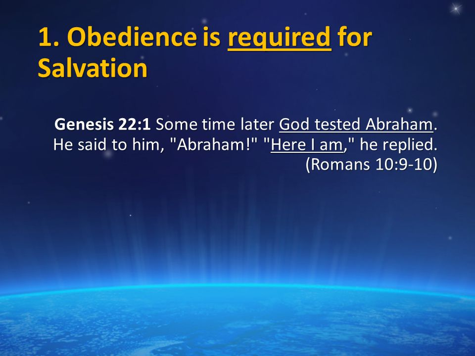 1. Obedience is required for Salvation Genesis 22:1 Some time later God tested Abraham.
