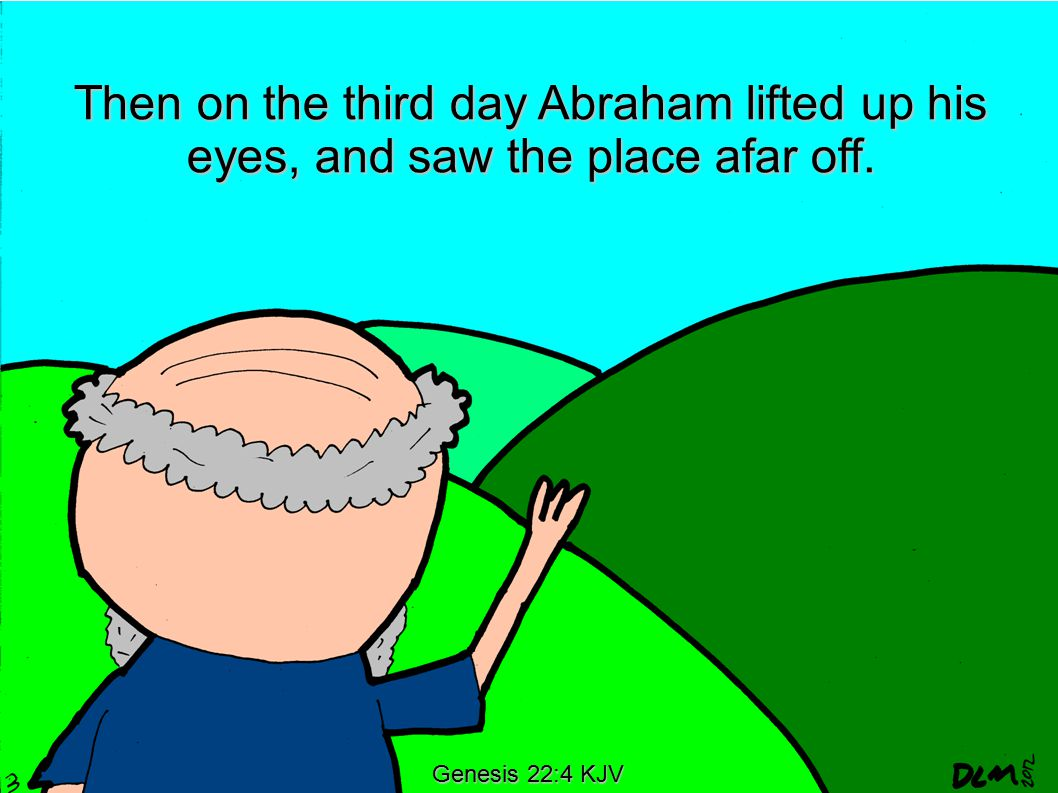 Genesis 22:4 KJV Then on the third day Abraham lifted up his eyes, and saw the place afar off.
