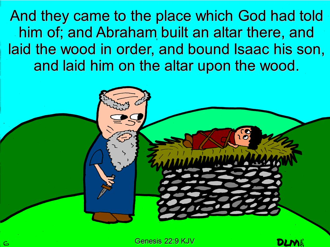 Genesis 22:9 KJV And they came to the place which God had told him of; and Abraham built an altar there, and laid the wood in order, and bound Isaac his son, and laid him on the altar upon the wood.