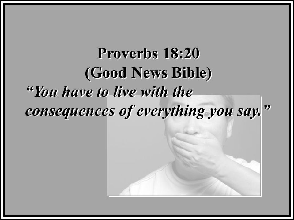 Proverbs 18:20 (Good News Bible) You have to live with the consequences of everything you say. Proverbs 18:20 (Good News Bible) You have to live with the consequences of everything you say.
