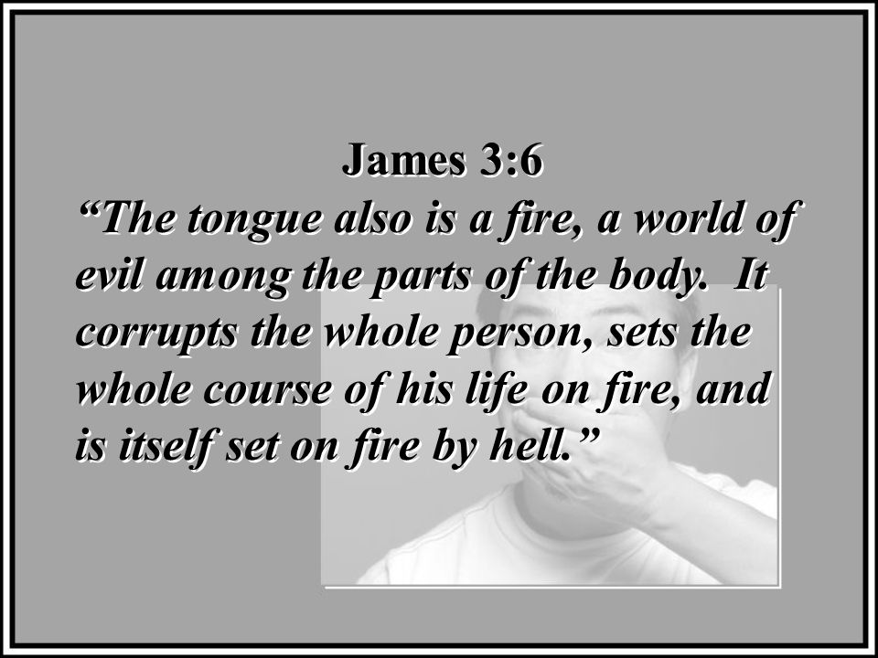 James 3:6 The tongue also is a fire, a world of evil among the parts of the body.
