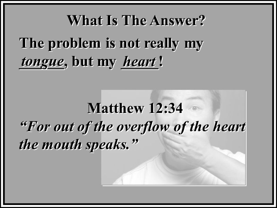 What Is The Answer. The problem is not really my ______, but my _____.
