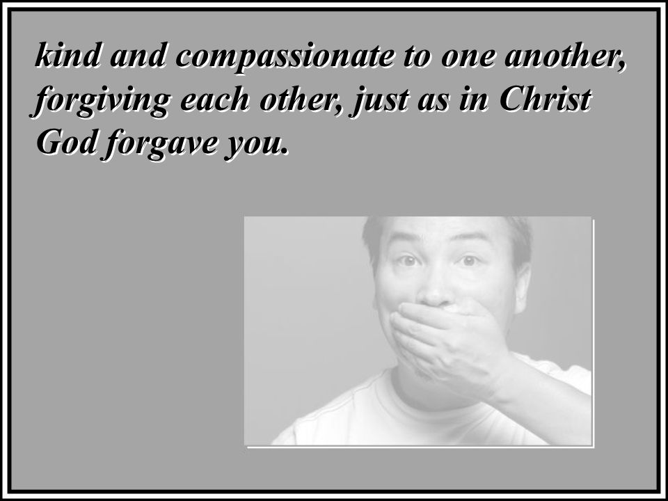 kind and compassionate to one another, forgiving each other, just as in Christ God forgave you.