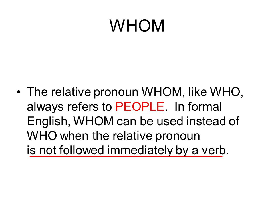 WHOM The relative pronoun WHOM, like WHO, always refers to PEOPLE.