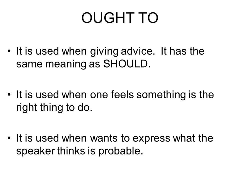 OUGHT TO It is used when giving advice. It has the same meaning as SHOULD.