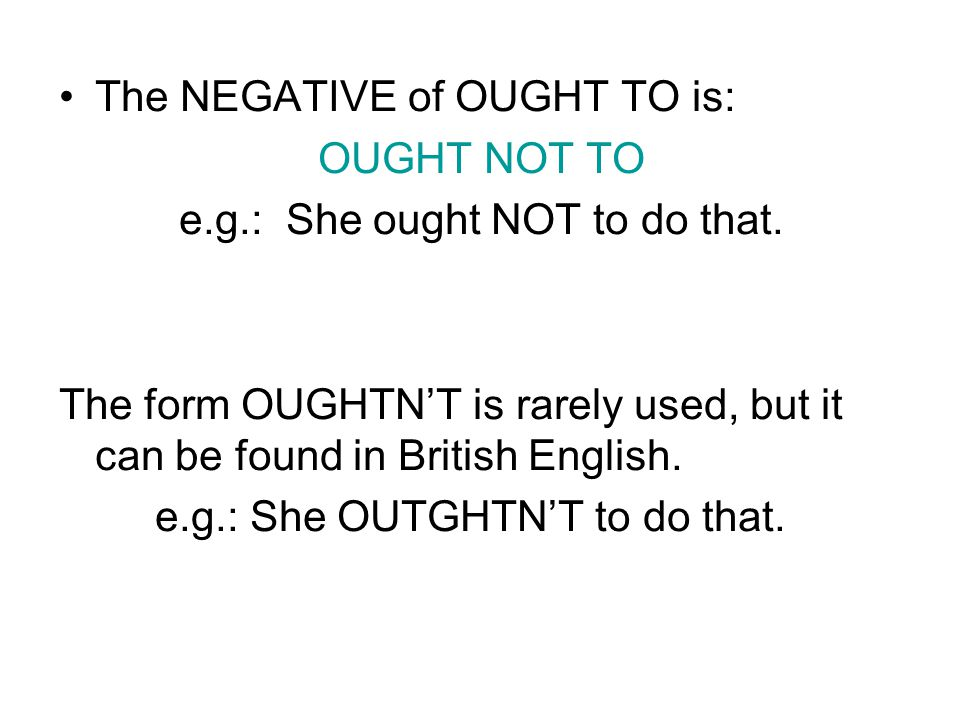 The NEGATIVE of OUGHT TO is: OUGHT NOT TO e.g.: She ought NOT to do that.