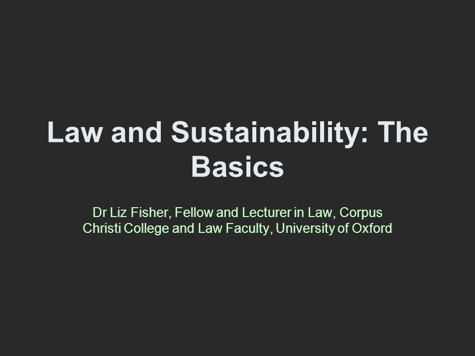 Law and Sustainability: The Basics Dr Liz Fisher, Fellow and Lecturer in Law, Corpus Christi College and Law Faculty, University of Oxford