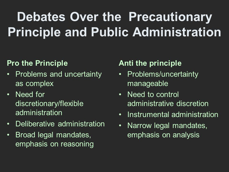 Debates Over the Precautionary Principle and Public Administration Pro the Principle Problems and uncertainty as complex Need for discretionary/flexible administration Deliberative administration Broad legal mandates, emphasis on reasoning Anti the principle Problems/uncertainty manageable Need to control administrative discretion Instrumental administration Narrow legal mandates, emphasis on analysis