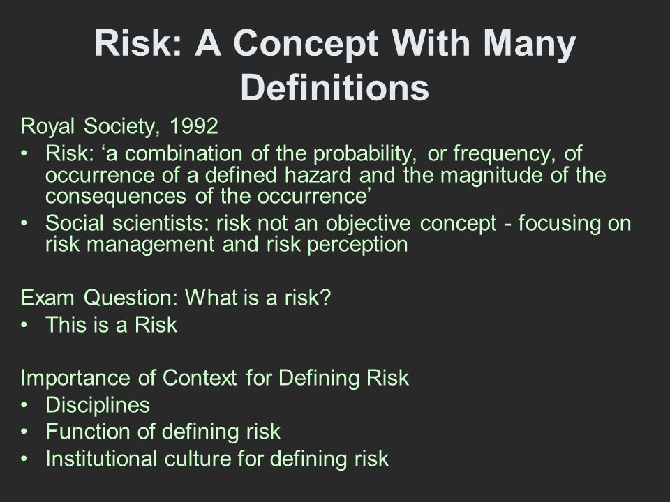 Risk: A Concept With Many Definitions Royal Society, 1992 Risk: 'a combination of the probability, or frequency, of occurrence of a defined hazard and the magnitude of the consequences of the occurrence' Social scientists: risk not an objective concept - focusing on risk management and risk perception Exam Question: What is a risk.