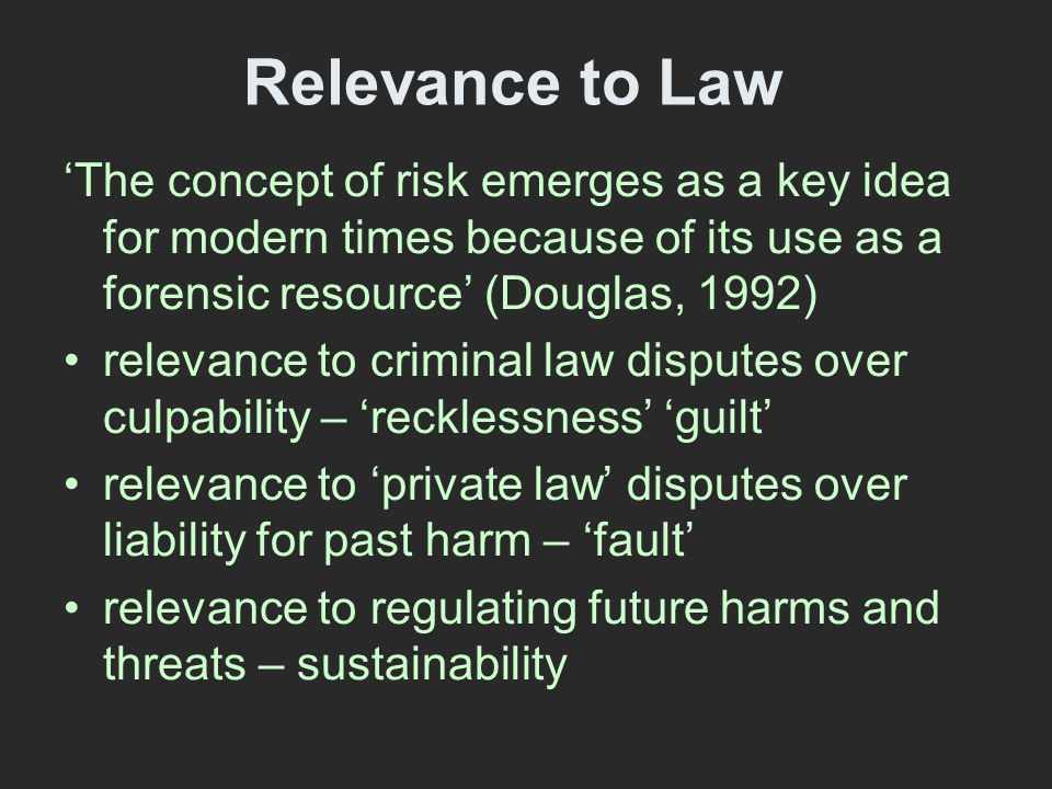 Relevance to Law 'The concept of risk emerges as a key idea for modern times because of its use as a forensic resource' (Douglas, 1992) relevance to criminal law disputes over culpability – 'recklessness' 'guilt' relevance to 'private law' disputes over liability for past harm – 'fault' relevance to regulating future harms and threats – sustainability