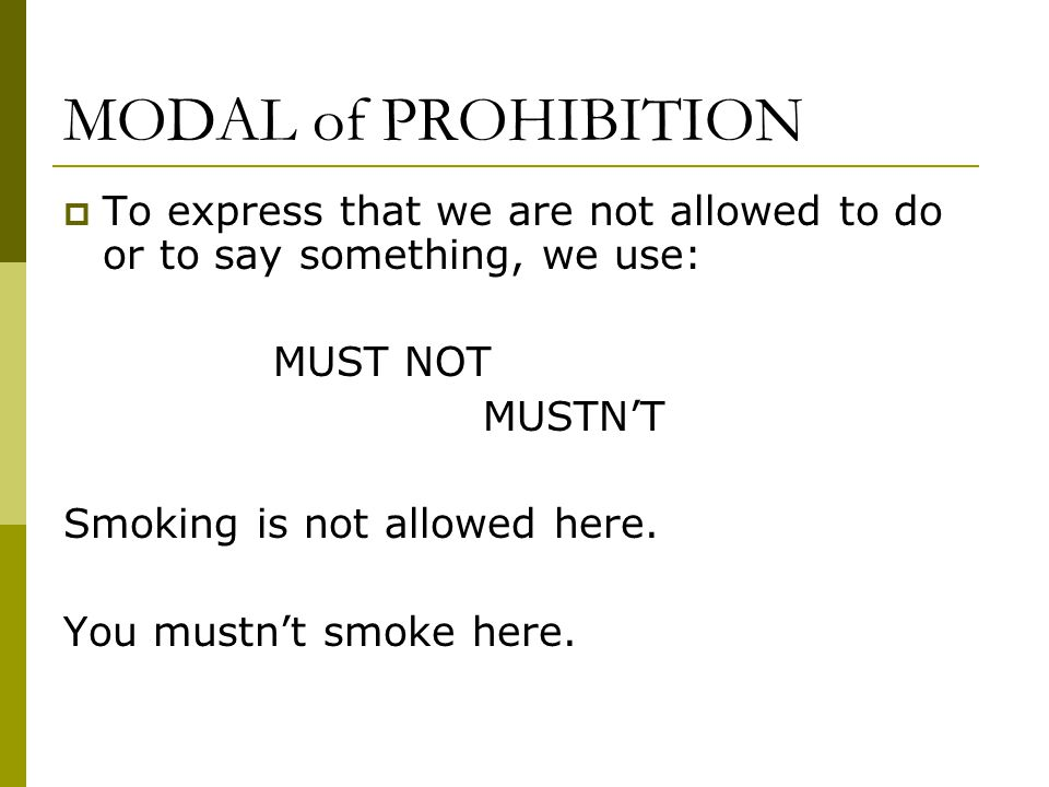 MODAL of PROHIBITION  To express that we are not allowed to do or to say something, we use: MUST NOT MUSTN'T Smoking is not allowed here.