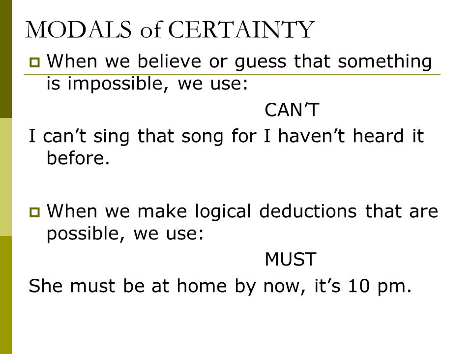 MODALS of CERTAINTY  When we believe or guess that something is impossible, we use: CAN'T I can't sing that song for I haven't heard it before.
