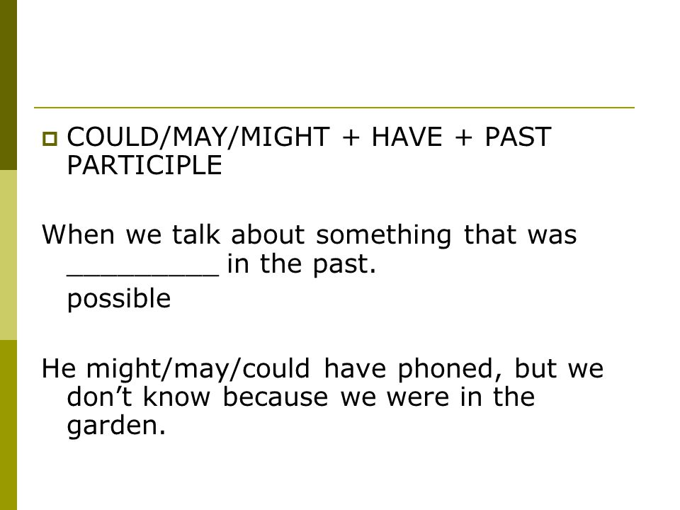  COULD/MAY/MIGHT + HAVE + PAST PARTICIPLE When we talk about something that was _________ in the past.