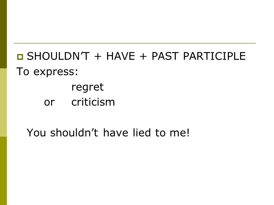 SHOULDN'T + HAVE + PAST PARTICIPLE To express: regret or criticism You shouldn't have lied to me!