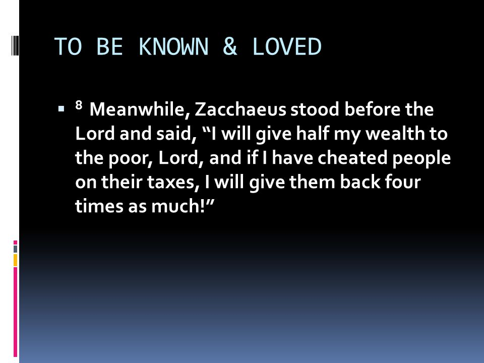 TO BE KNOWN & LOVED  8 Meanwhile, Zacchaeus stood before the Lord and said, I will give half my wealth to the poor, Lord, and if I have cheated people on their taxes, I will give them back four times as much!