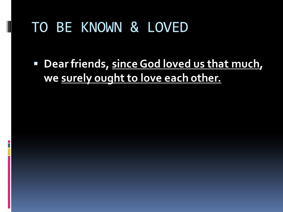 TO BE KNOWN & LOVED  Dear friends, since God loved us that much, we surely ought to love each other.