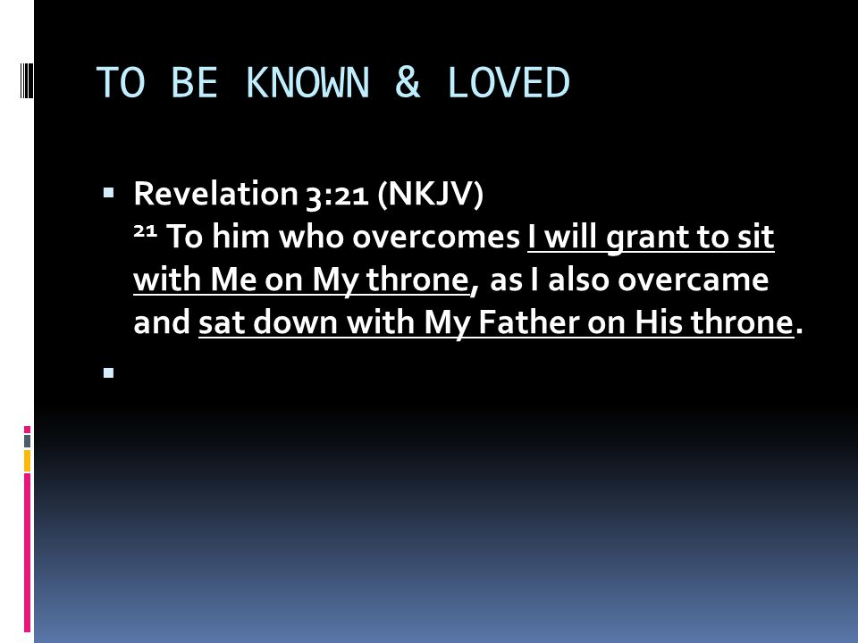 TO BE KNOWN & LOVED  Revelation 3:21 (NKJV) 21 To him who overcomes I will grant to sit with Me on My throne, as I also overcame and sat down with My Father on His throne.