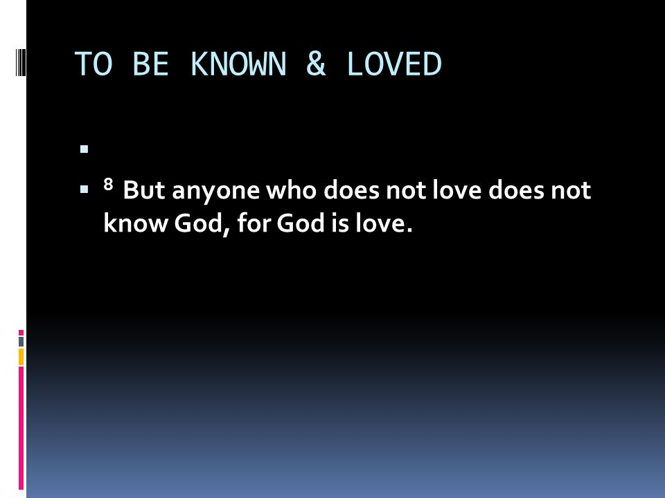 TO BE KNOWN & LOVED   8 But anyone who does not love does not know God, for God is love.