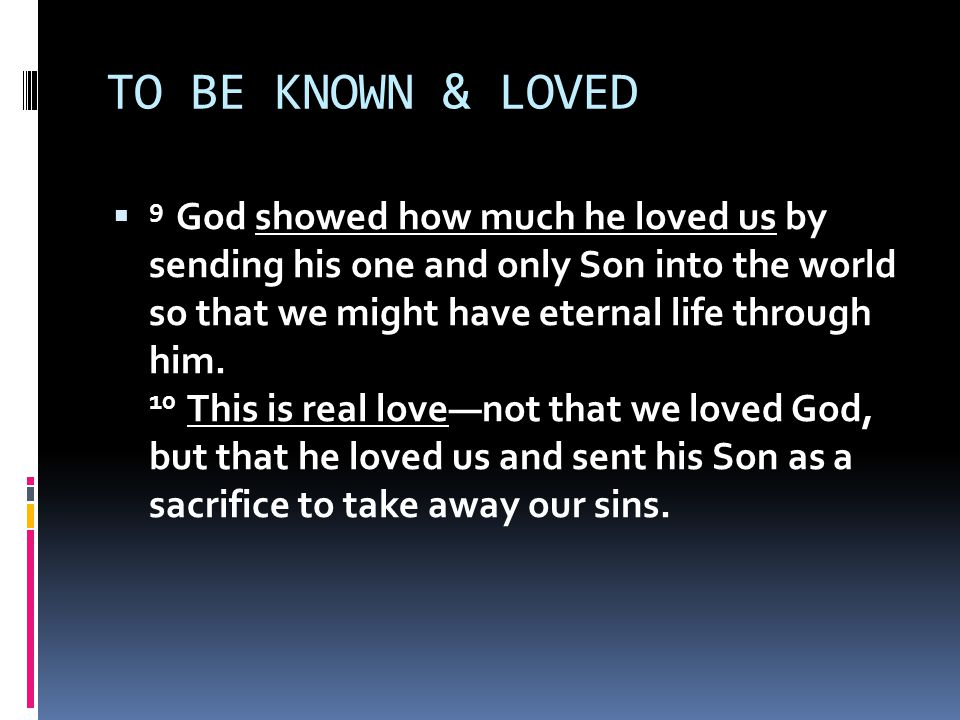 TO BE KNOWN & LOVED  9 God showed how much he loved us by sending his one and only Son into the world so that we might have eternal life through him.
