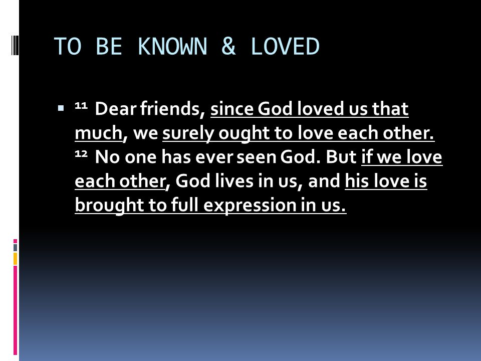 TO BE KNOWN & LOVED  11 Dear friends, since God loved us that much, we surely ought to love each other.
