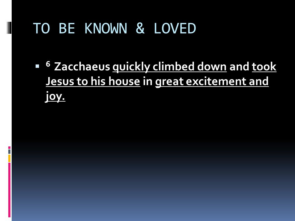 TO BE KNOWN & LOVED  6 Zacchaeus quickly climbed down and took Jesus to his house in great excitement and joy.