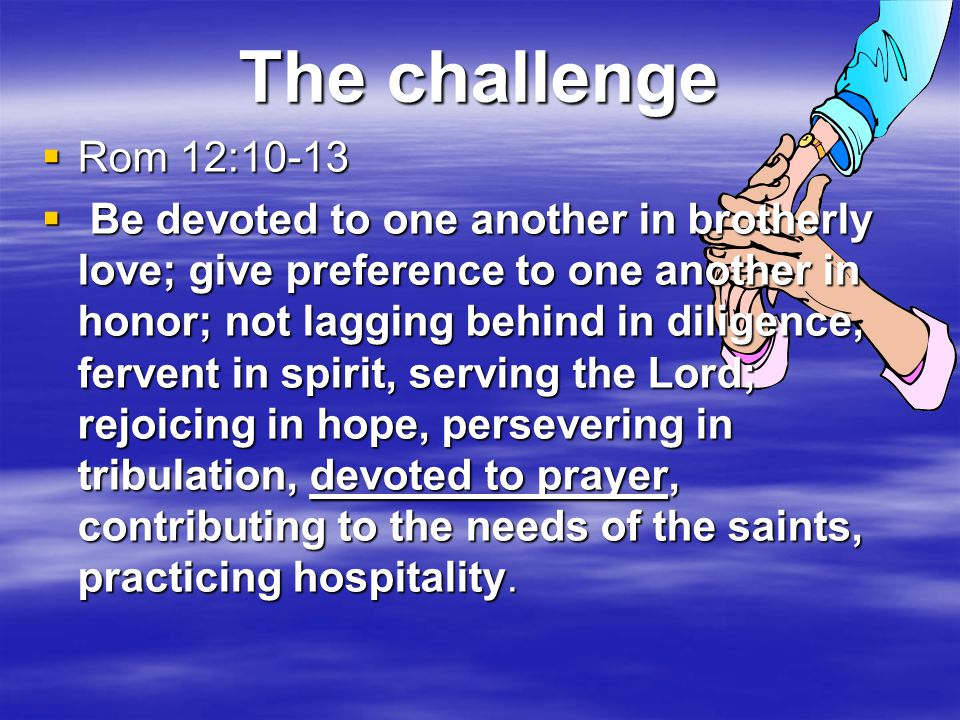 The challenge  Rom 12:10-13  Be devoted to one another in brotherly love; give preference to one another in honor; not lagging behind in diligence, fervent in spirit, serving the Lord; rejoicing in hope, persevering in tribulation, devoted to prayer, contributing to the needs of the saints, practicing hospitality.