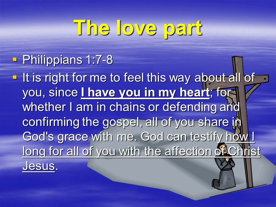 The love part  Philippians 1:7-8  It is right for me to feel this way about all of you, since I have you in my heart; for whether I am in chains or defending and confirming the gospel, all of you share in God s grace with me.
