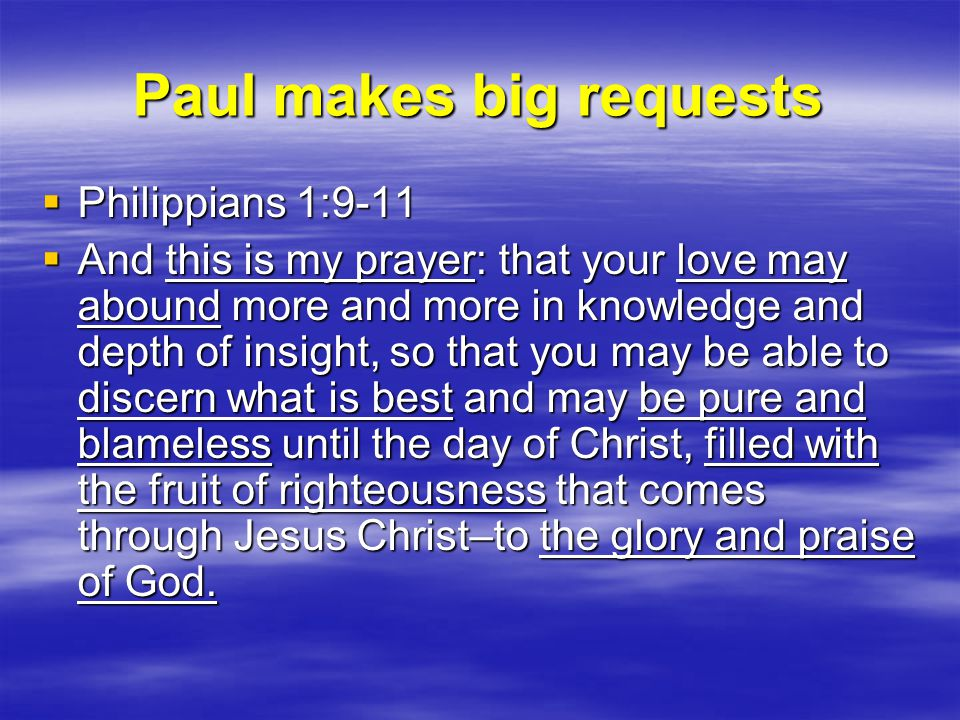 Paul makes big requests  Philippians 1:9-11  And this is my prayer: that your love may abound more and more in knowledge and depth of insight, so that you may be able to discern what is best and may be pure and blameless until the day of Christ, filled with the fruit of righteousness that comes through Jesus Christ–to the glory and praise of God.