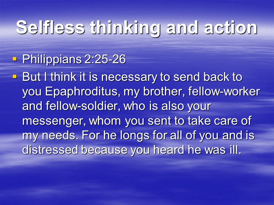 Selfless thinking and action  Philippians 2:25-26  But I think it is necessary to send back to you Epaphroditus, my brother, fellow-worker and fellow-soldier, who is also your messenger, whom you sent to take care of my needs.