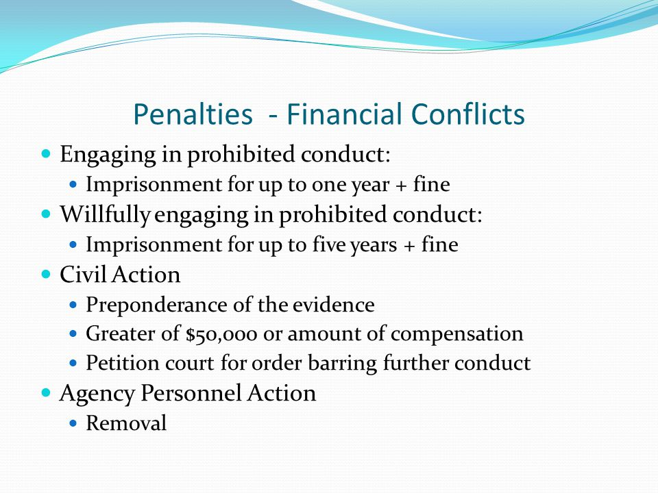 Penalties - Financial Conflicts Engaging in prohibited conduct: Imprisonment for up to one year + fine Willfully engaging in prohibited conduct: Imprisonment for up to five years + fine Civil Action Preponderance of the evidence Greater of $50,000 or amount of compensation Petition court for order barring further conduct Agency Personnel Action Removal