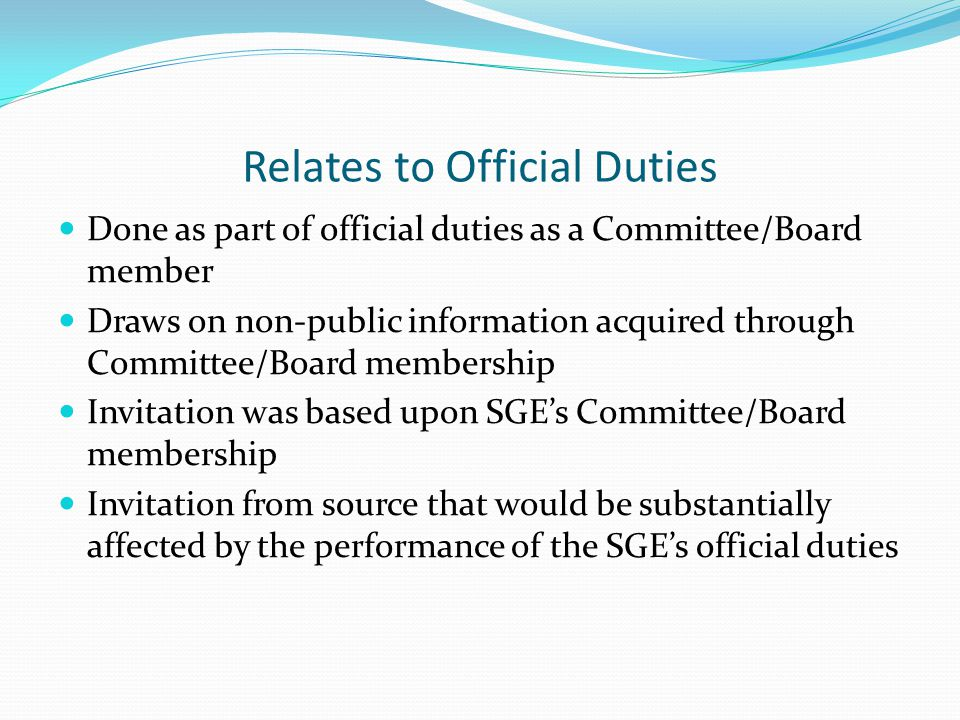 Relates to Official Duties Done as part of official duties as a Committee/Board member Draws on non-public information acquired through Committee/Board membership Invitation was based upon SGE's Committee/Board membership Invitation from source that would be substantially affected by the performance of the SGE's official duties