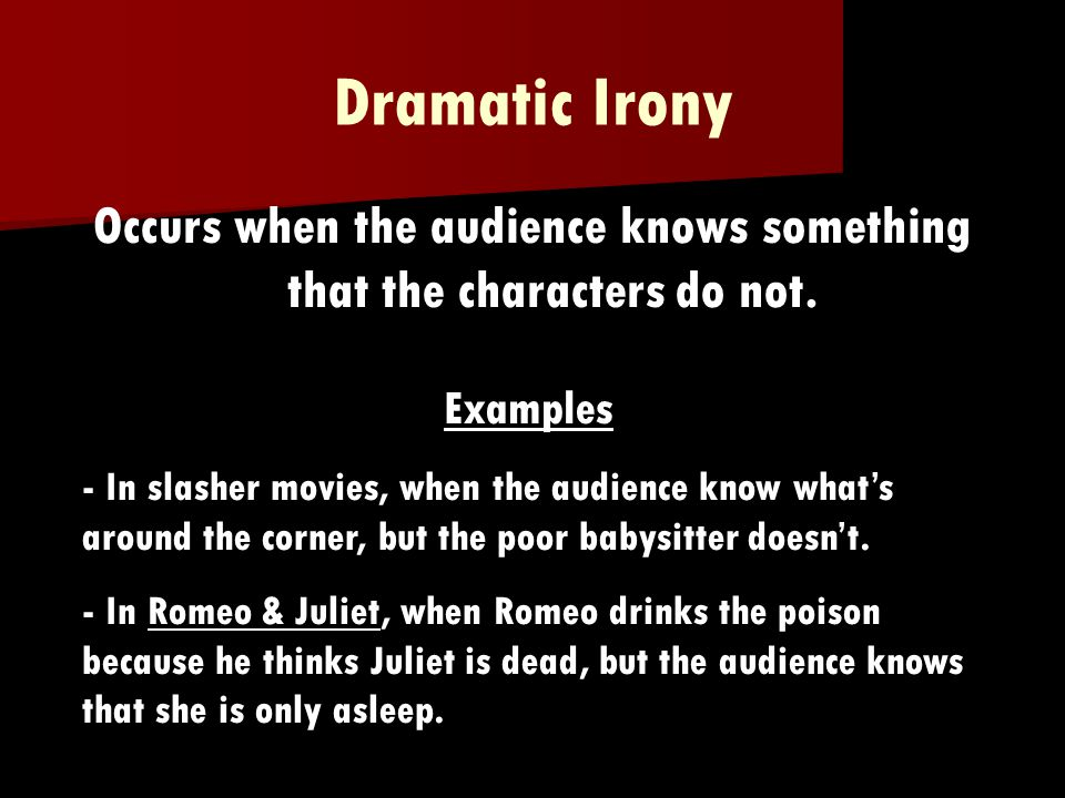 Dramatic Irony Occurs when the audience knows something that the characters do not.