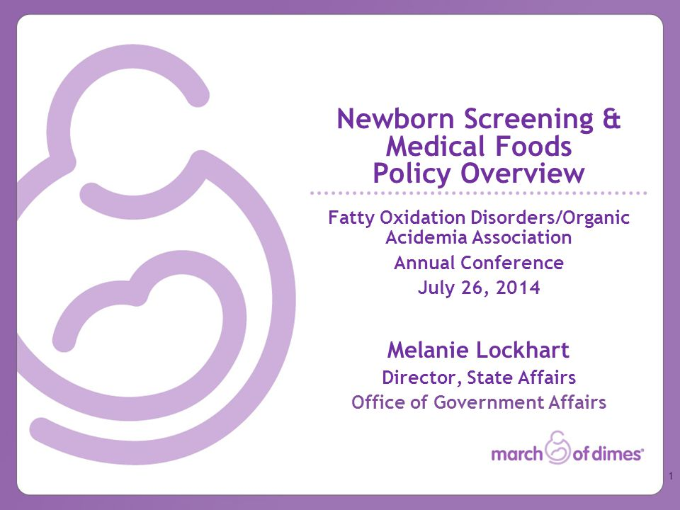 Newborn Screening & Medical Foods Policy Overview Fatty Oxidation Disorders/Organic Acidemia Association Annual Conference July 26, 2014 Melanie Lockhart Director, State Affairs Office of Government Affairs 1