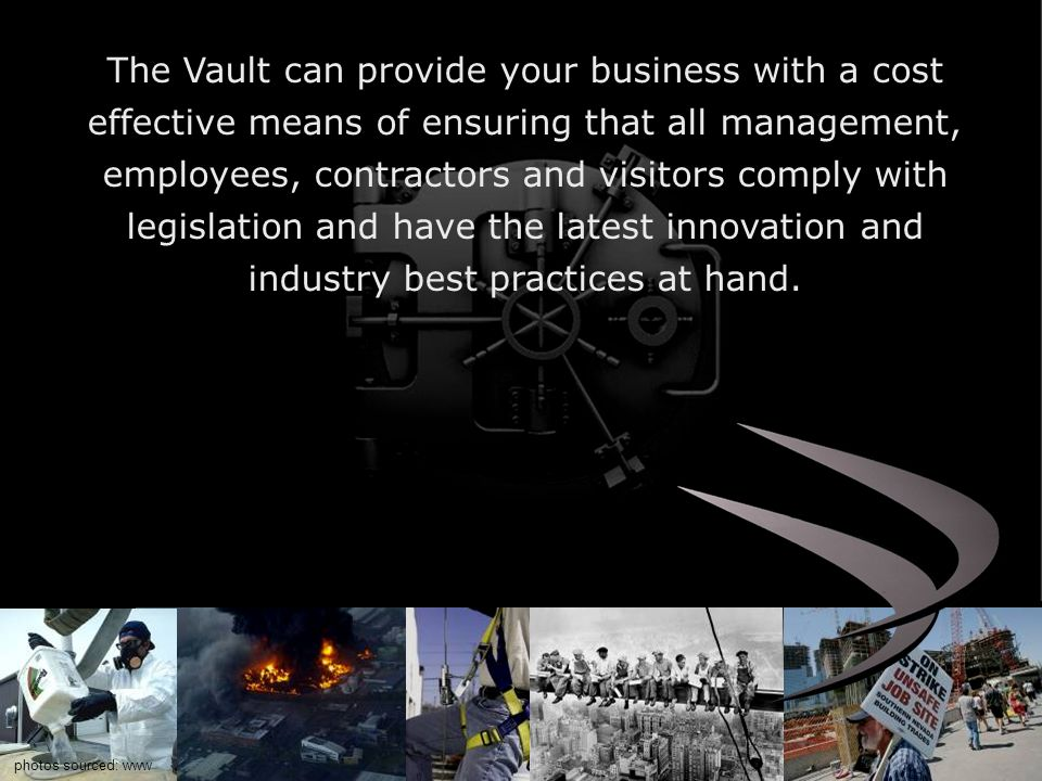 The Vault can provide your business with a cost effective means of ensuring that all management, employees, contractors and visitors comply with legislation and have the latest innovation and industry best practices at hand.